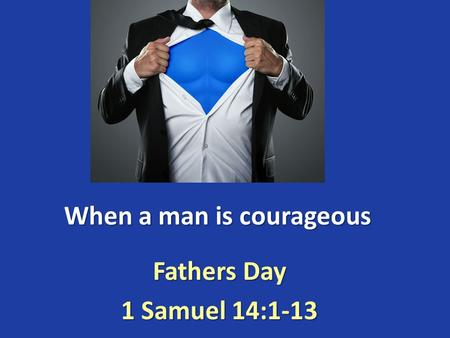 When a man is courageous Fathers Day 1 Samuel 14:1-13.