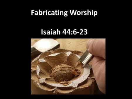 Fabricating Worship Isaiah 44:6-23. We were made to worship This is why there so many faiths There is a natural drive to worship The important question.