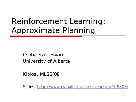 1 Reinforcement Learning: Approximate Planning Csaba Szepesvári University of Alberta Kioloa, MLSS'08 Slides: