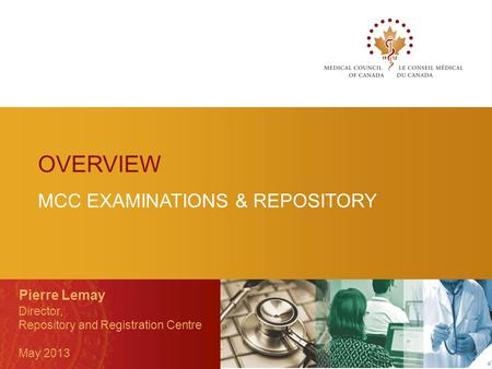 MCC EXAMINATIONS & REPOSITORY Pierre Lemay Director, Repository and Registration Centre May 2013 OVERVIEW.