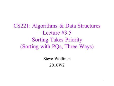 CS221: Algorithms & Data Structures Lecture #3.5 Sorting Takes Priority (Sorting with PQs, Three Ways) Steve Wolfman 2010W2 1.