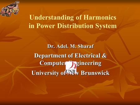 Understanding of Harmonics in Power Distribution System Dr. Adel. M. Sharaf Department of Electrical & Computer Engineering University of New Brunswick.