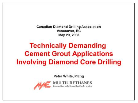 Canadian Diamond Drilling Association Vancouver, BC May 29, 2008 Technically Demanding Cement Grout Applications Involving Diamond Core Drilling Peter.