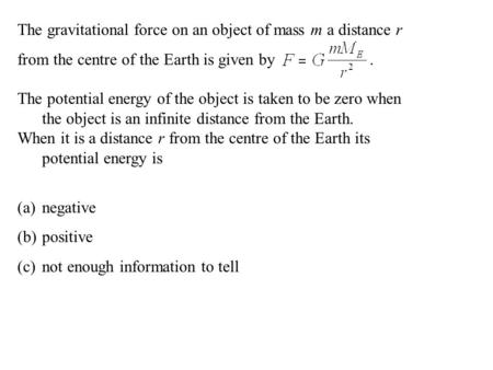 The gravitational force on an object of mass m a distance r from the centre of the Earth is given by. The potential energy of the object is taken to be.