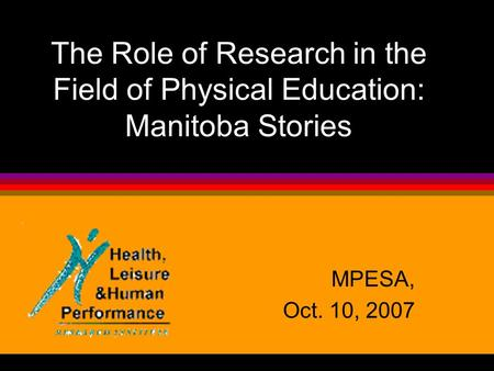 The Role of Research in the Field of Physical Education: Manitoba Stories MPESA, Oct. 10, 2007.