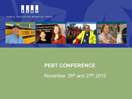 PEBT CONFERENCE November 26 th and 27 th 2013. Today's Program Schedule AM PM 9:00-10:00 10:00-11:00 11:30-12:15 12:15-1:15 1:15-2:15 2:15-2:45 PEBT Financial.