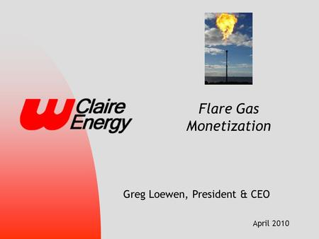 April 2010 Flare Gas Monetization Greg Loewen, President & CEO.