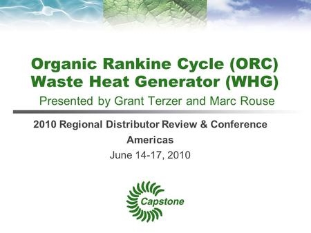 Organic Rankine Cycle (ORC) Waste Heat Generator (WHG) Presented by Grant Terzer and Marc Rouse 2010 Regional Distributor Review & Conference Americas.