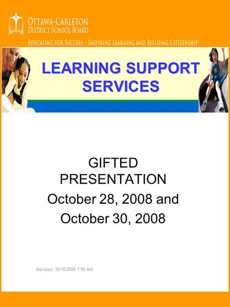 LEARNING SUPPORT SERVICES GIFTED PRESENTATION October 28, 2008 and October 30, 2008 Revision: 10/10/2008 7:55 AM.