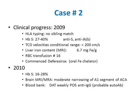Case # 2 Clinical progress: 2009 HLA typing: no sibling match Hb S: 27-40%anti-S, anti-Jk(b) TCD velocities conditional range: < 200 cm/s Liver iron content.