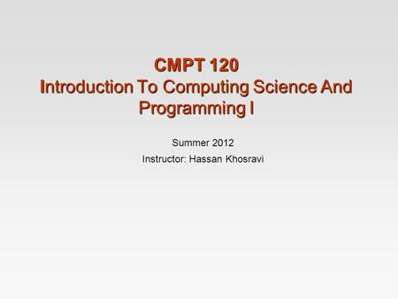 CMPT 120 Introduction To Computing Science And Programming I Summer 2012 Instructor: Hassan Khosravi.