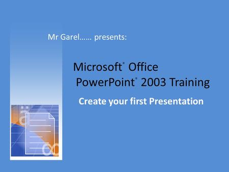 Microsoft ® Office PowerPoint ® 2003 Training Create your first Presentation Mr Garel…… presents: