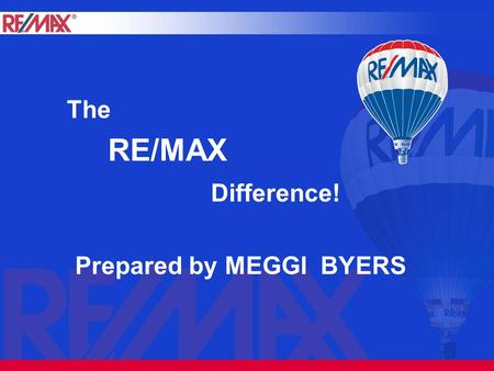 RE/MAX Difference! The Prepared by MEGGI BYERS. What RE/MAX can do for you! Canada's strongest real estate brand Stands for integrity, performance and.