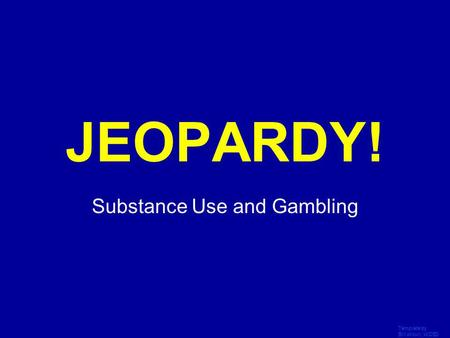 Template by Bill Arcuri, WCSD Click Once to Begin JEOPARDY! Substance Use and Gambling.