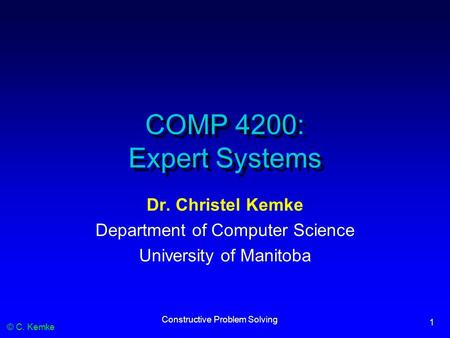 © C. Kemke Constructive Problem Solving 1 COMP 4200: Expert Systems Dr. Christel Kemke Department of Computer Science University of Manitoba.