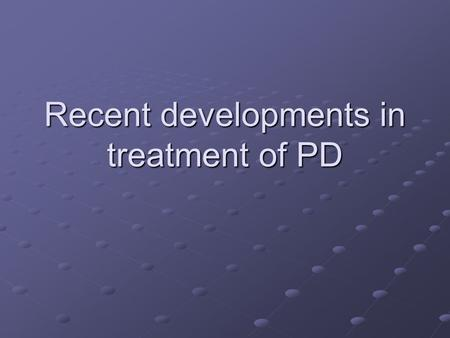 Recent developments in treatment of PD. Drug treatments L-DOPA still the mainstay Other dopamine agonists may prevent side effects.