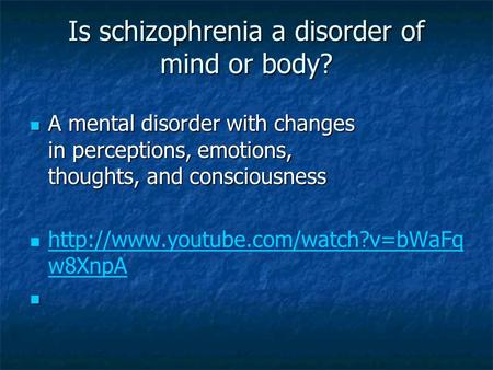 Is schizophrenia a disorder of mind or body? A mental disorder with changes in perceptions, emotions, thoughts, and consciousness A mental disorder with.