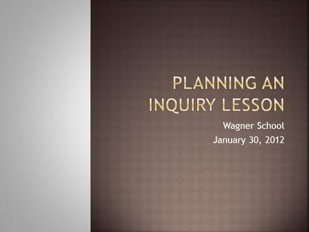 Wagner School January 30, 2012. In your grade level group, discuss:  What is inquiry?  What are our fears about inquiry?
