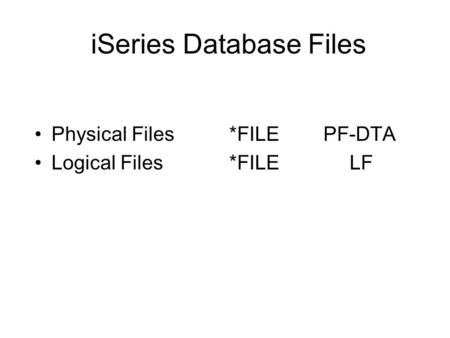 iSeries Database Files Physical Files *FILE PF-DTA Logical Files *FILELF.