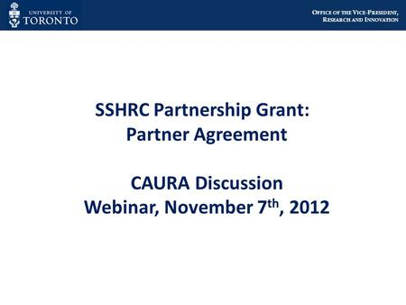 O FFICE OF THE V ICE -P RESIDENT, R ESEARCH AND I NNOVATION SSHRC Partnership Grant: Partner Agreement CAURA Discussion Webinar, November 7 th, 2012.