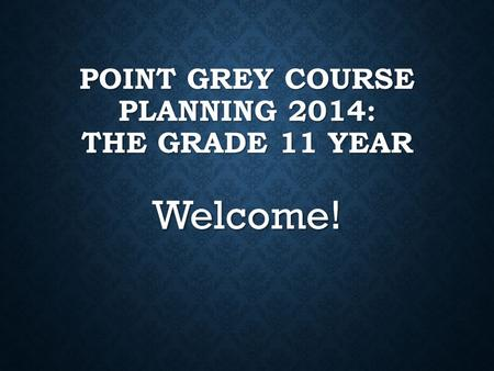 POINT GREY COURSE PLANNING 2014: THE GRADE 11 YEAR Welcome!