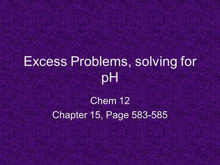 Excess Problems, solving for pH Chem 12 Chapter 15, Page 583-585.