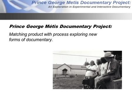 Prince George Métis Documentary Project: Matching product with process exploring new forms of documentary.