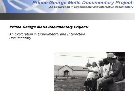 Prince George Métis Documentary Project: An Exploration in Experimental and Interactive Documentary.