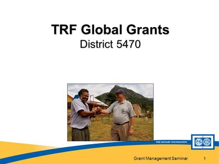 Grant Management Seminar 1 TRF Global Grants District 5470.