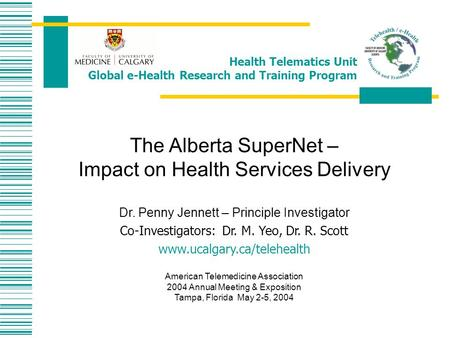 Health Telematics Unit Global e-Health Research and Training Program The Alberta SuperNet – Impact on Health Services Delivery Dr. Penny Jennett – Principle.