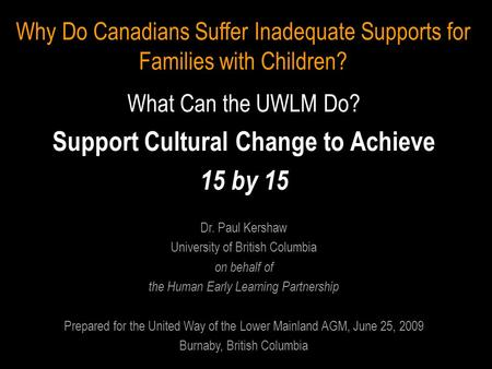 Why Do Canadians Suffer Inadequate Supports for Families with Children? What Can the UWLM Do? Support Cultural Change to Achieve 15 by 15 Dr. Paul Kershaw.