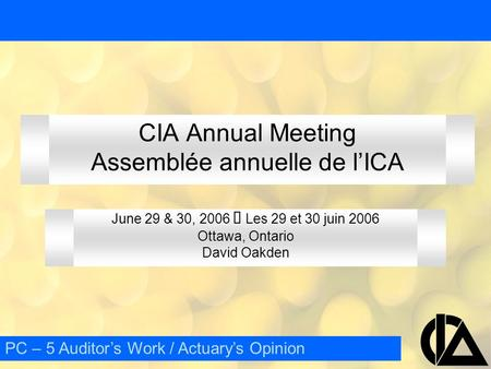 CIA Annual Meeting Assemblée annuelle de l'ICA June 29 & 30, 2006  Les 29 et 30 juin 2006 Ottawa, Ontario David Oakden PC – 5 Auditor's Work / Actuary's.
