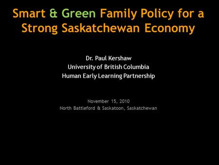Smart & Green Family Policy for a Strong Saskatchewan Economy Dr. Paul Kershaw University of British Columbia Human Early Learning Partnership November.