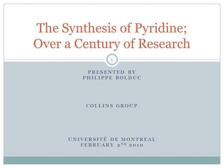 PRESENTED BY PHILIPPE BOLDUC COLLINS GROUP UNIVERSITÉ DE MONTREAL FEBRUARY 2 ND 2010 The Synthesis of Pyridine; Over a Century of Research 1.