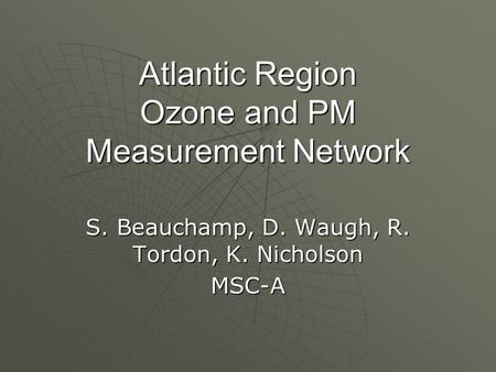 Atlantic Region Ozone and PM Measurement Network S. Beauchamp, D. Waugh, R. Tordon, K. Nicholson MSC-A.
