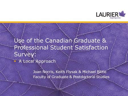Use of the Canadian Graduate & Professional Student Satisfaction Survey:  A Local Approach Joan Norris, Keith Flysak & Michael Bittle Faculty of Graduate.
