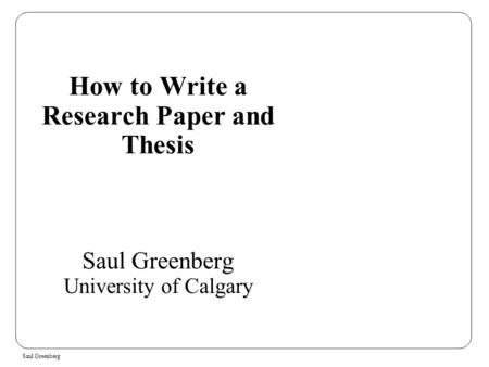 Saul Greenberg How to Write a Research Paper and Thesis Saul Greenberg University of Calgary.
