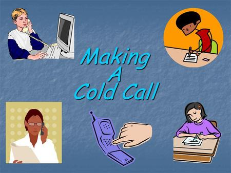 Making A Cold Call. Plan Ahead Most people are uncomfortable making a phone call to someone they do not know. In order to be as effective as possible.