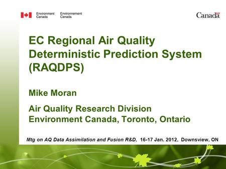 EC Regional Air Quality Deterministic Prediction System (RAQDPS) Mike Moran Air Quality Research Division Environment Canada, Toronto, Ontario Mtg on AQ.