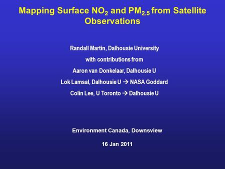 Mapping Surface NO 2 and PM 2.5 from Satellite Observations Randall Martin, Dalhousie University with contributions from Aaron van Donkelaar, Dalhousie.