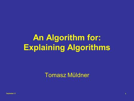 September 12 1 An Algorithm for: Explaining Algorithms Tomasz Müldner.
