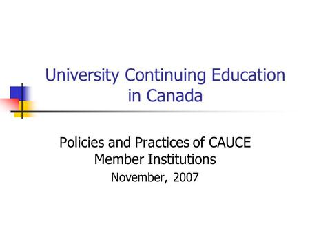 University Continuing Education in Canada Policies and Practices of CAUCE Member Institutions November, 2007.