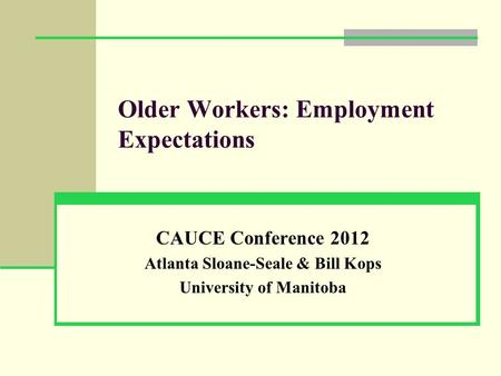 Older Workers: Employment Expectations CAUCE Conference 2012 Atlanta Sloane-Seale & Bill Kops University of Manitoba.