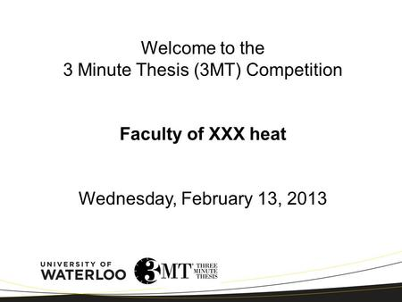 Welcome to the 3 Minute Thesis (3MT) Competition Faculty of XXX heat Wednesday, February 13, 2013.