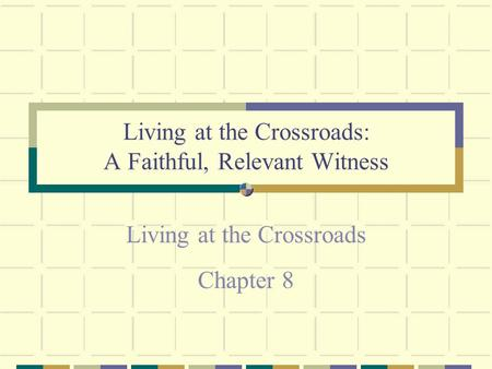 Living at the Crossroads: A Faithful, Relevant Witness Living at the Crossroads Chapter 8.
