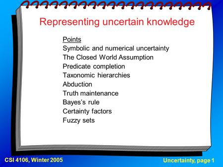 Uncertainty, page 1 CSI 4106, Winter 2005 Representing uncertain knowledge Points Symbolic and numerical uncertainty The Closed World Assumption Predicate.