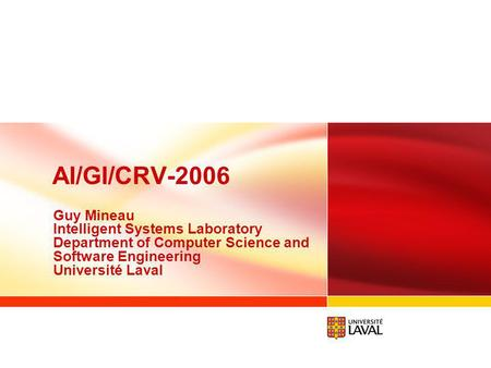 AI/GI/CRV-2006 Guy Mineau Intelligent Systems Laboratory Department of Computer Science and Software Engineering Université Laval.