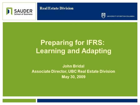 Real Estate Division John Bridal Associate Director, UBC Real Estate Division May 30, 2009 Preparing for IFRS: Learning and Adapting.