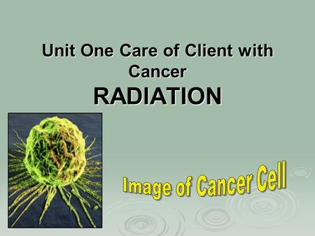 Unit One Care of Client with Cancer RADIATION. This Class Radiation (Chpt 16) Definition  Sources of radiation  Uses of radiation principles of radiation.