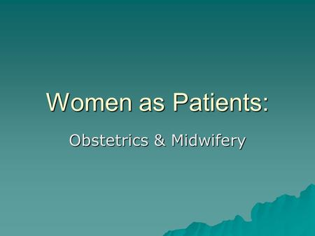 Women as Patients: Obstetrics & Midwifery. Medicine on Women  Obsession with women's reproductive functions  Concerns about population  Masculine concerns.